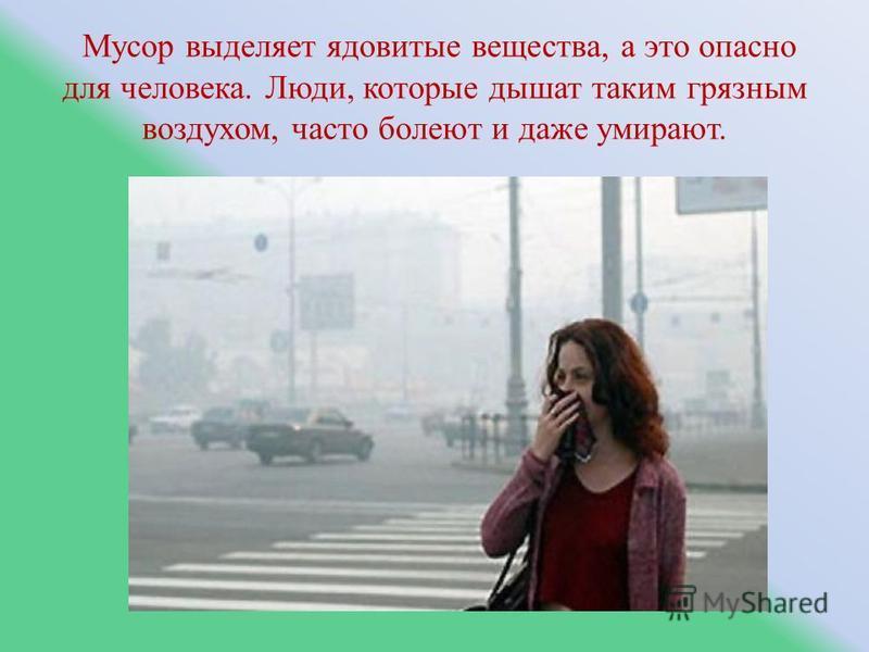Мусор выделяет ядовитые вещества, а это опасно для человека. Люди, которые дышат таким грязным воздухом, часто болеют и даже умирают.