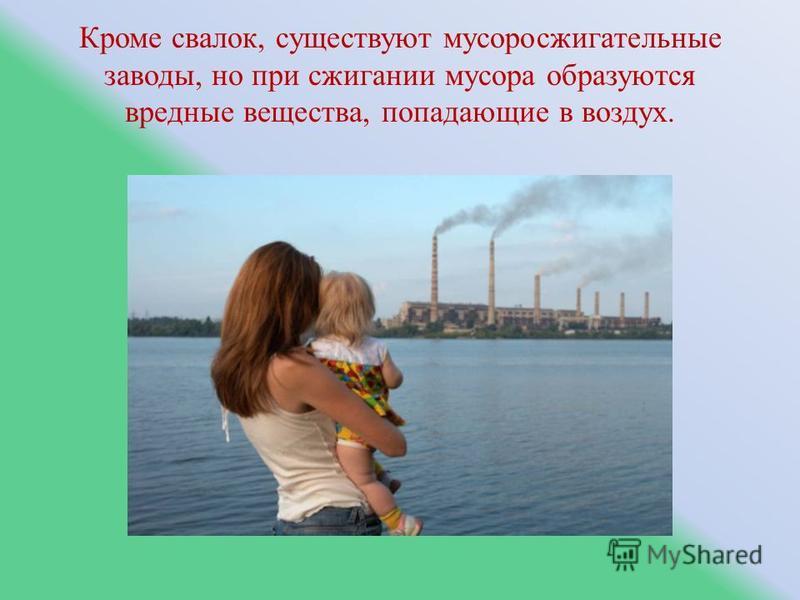 Кроме свалок, существуют мусоросжигательные заводы, но при сжигании мусора образуются вредные вещества, попадающие в воздух.