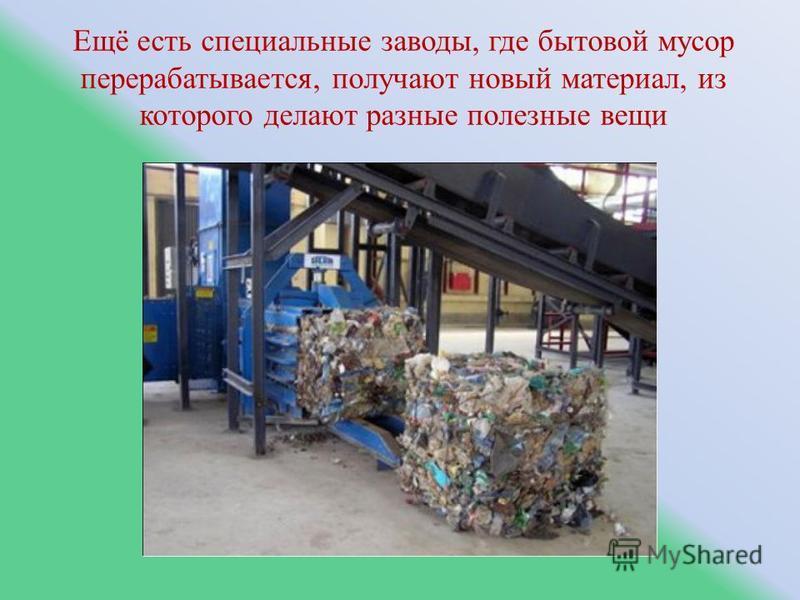 Ещё есть специальные заводы, где бытовой мусор перерабатывается, получают новый материал, из которого делают разные полезные вещи