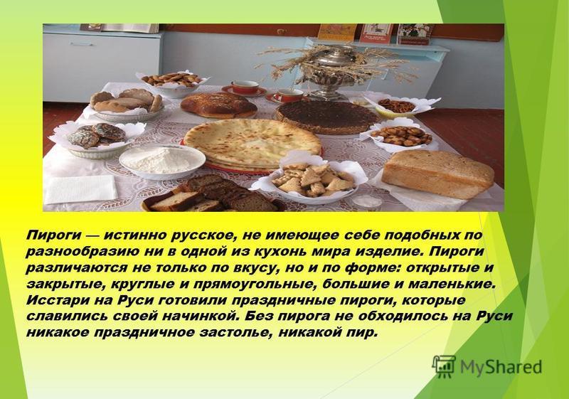 Основная часть Пироги истинно русское, не имеющее себе подобных по разнообразию ни в одной из кухонь мира изделие. Пироги различаются не только по вкусу, но и по форме: открытые и закрытые, круглые и прямоугольные, большие и маленькие. Исстари на Рус