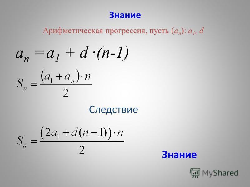 Знание a n = a 1 + d ·(n-1) Арифметическая прогрессия, пусть (а п ): а 1, d Следствие Знание