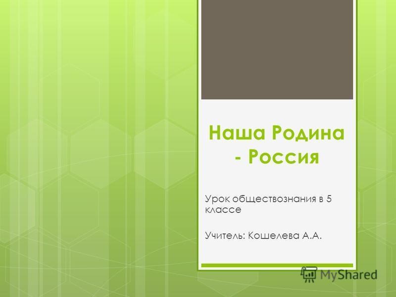 Наша Родина - Россия Урок обществознания в 5 классе Учитель: Кошелева А.А.