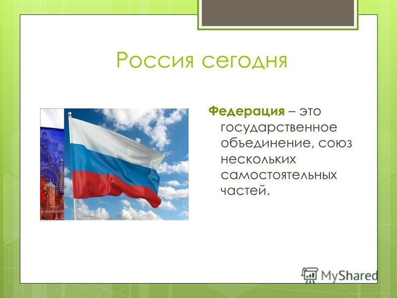 Россия сегодня Федерация – это государственное объединение, союз нескольких самостоятельных частей.