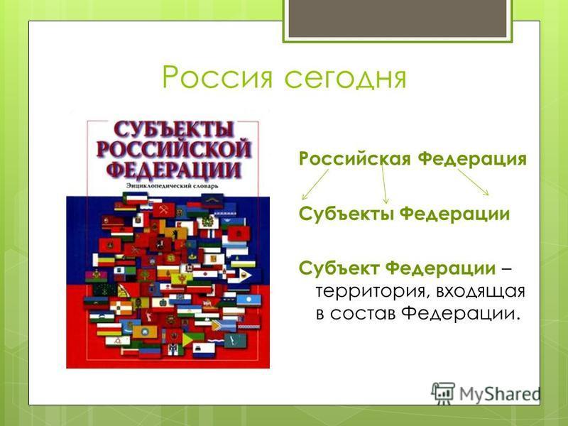Россия сегодня Российская Федерация Субъекты Федерации Субъект Федерации – территория, входящая в состав Федерации.