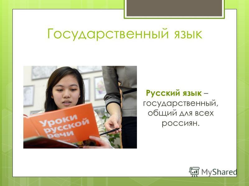 Государственный язык Русский язык – государственный, общий для всех россиян.