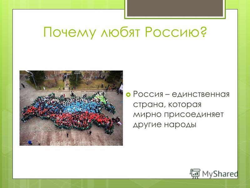 Почему любят Россию? Россия – единственная страна, которая мирно присоединяет другие народы