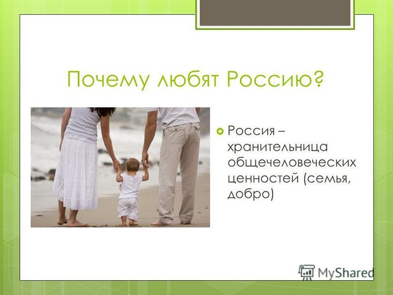 Почему любят Россию? Россия – хранительница общечеловеческих ценностей (семья, добро)