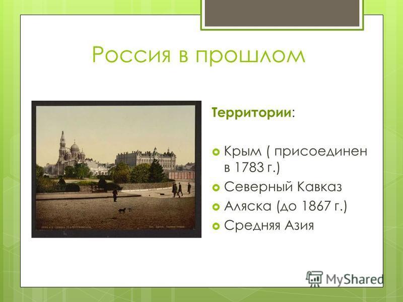 Россия в прошлом Территории : Крым ( присоединен в 1783 г.) Северный Кавказ Аляска (до 1867 г.) Средняя Азия