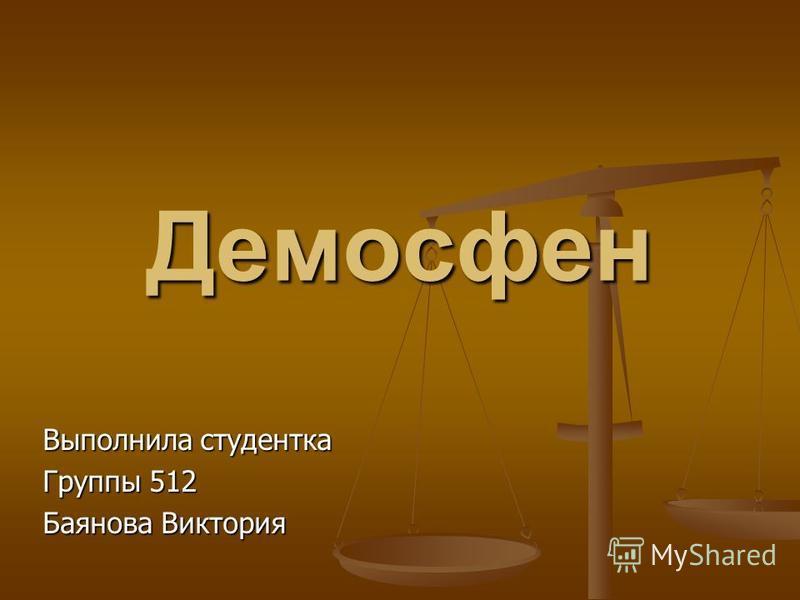 Демосфен Выполнила студентка Группы 512 Баянова Виктория