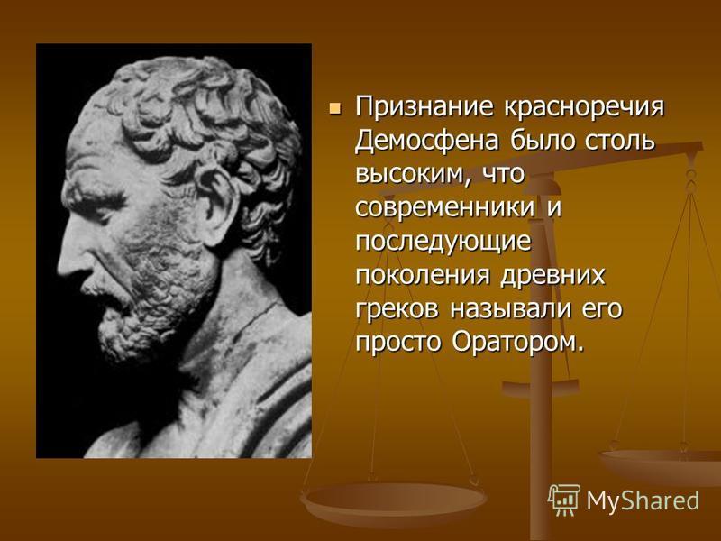 Признание красноречия Демосфена было столь высоким, что современники и последующие поколения древних греков называли его просто Оратором. Признание красноречия Демосфена было столь высоким, что современники и последующие поколения древних греков назы