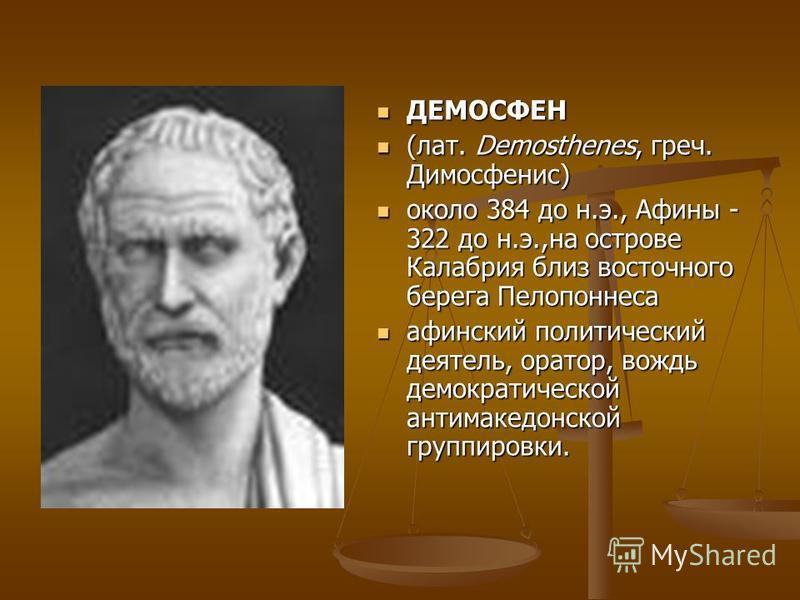 ДЕМОСФЕН ДЕМОСФЕН (лат. Demosthenes, греч. Димосфенис) (лат. Demosthenes, греч. Димосфенис) около 384 до н.э., Афины - 322 до н.э.,на острове Калабрия близ восточного берега Пелопоннеса около 384 до н.э., Афины - 322 до н.э.,на острове Калабрия близ