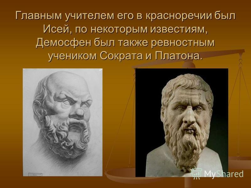 Главным учителем его в красноречии был Исей, по некоторым известиям, Демосфен был также ревностным учеником Сократа и Платона.