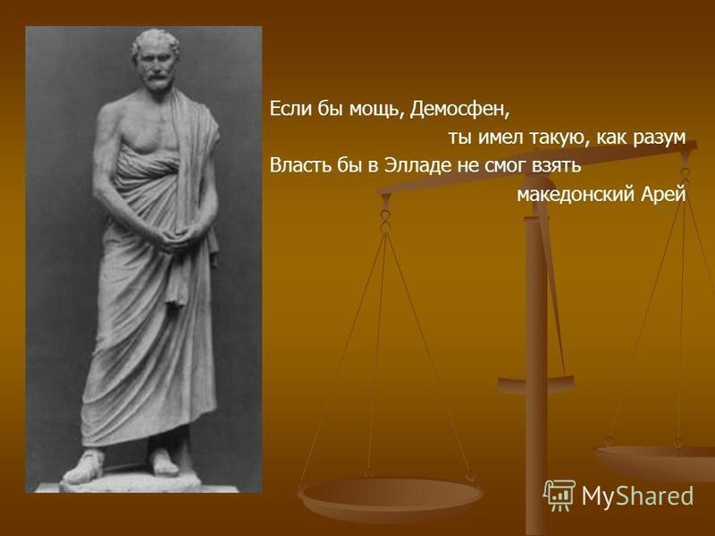 Если бы мощь, Демосфен, ты имел такую, как разум Власть бы в Элладе не смог взять македонский Арей