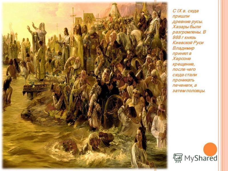 С IX в. сюда пришли древние русы. Хазары были разгромлены. В 988 г князь Киевской Руси Владимир принял в Херсоне крещение, после чего сюда стали проникать печенеги, а затем половцы.