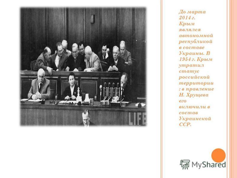 До марта 2014 г. Крым являлся автономной республикой в составсе Украины. В 1954 г. Крым утратил статус российской территории : в правление Н. Хрущева его включили в состав Украинской ССР.