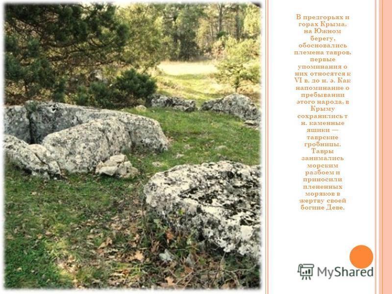 В предгорьях и горах Крыма, на Южном берегу, обосновались племена товаров, первые упоминания о них относятся к VI в. до н. э. Как напоминание о пребывании этого народа, в Крыму сохранились т н. каменные ящики таврские гробницы. Тавры занимались морск