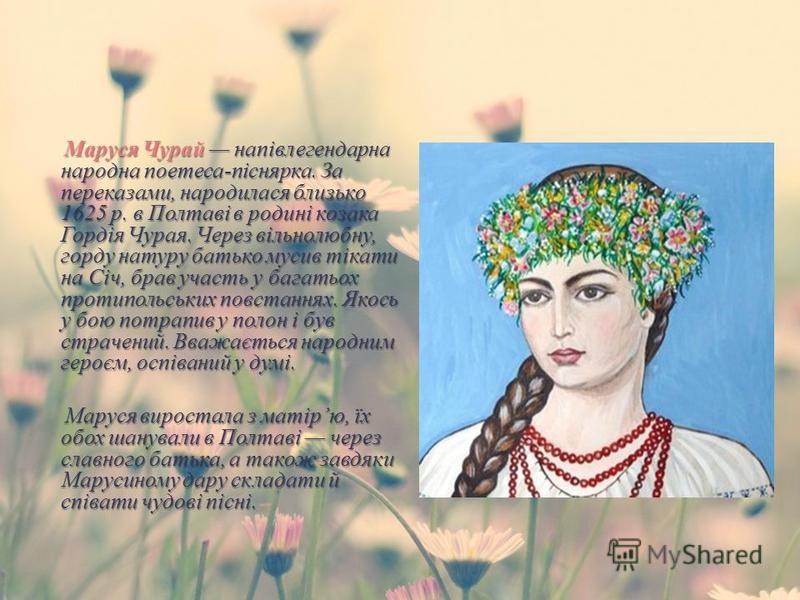 Маруся Чурай напівлегендарна народна поетеса - піснярка. За переказами, народилася близько 1625 р. в Полтаві в родині козака Гордія Чурая. Через вільнолюбну, горду натуру батько мусив тікати на Січ, брав участь у багатьох протипольських повстаннях. Я