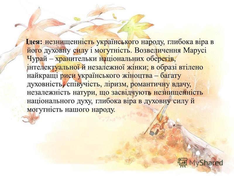Ідея : незнищенність українського народу, глибока віра в його духовну силу і могутність. Возвеличення Марусі Чурай – хранительки національних оберегів, інтелектуальної й незалежної жінки ; в образі втілено найкращі риси українського жіноцтва – багату