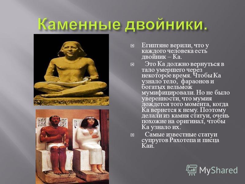 Египтяне верили, что у каждого человека есть двойник – Ка. Это Ка должно вернуться в тало умершего через некоторое время. Чтобы Ка узнало тело, фараонов и богатых вельмож мумифицировали. Но не было уверенности, что мумия дождется того момента, когда