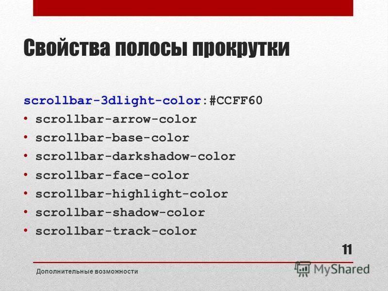 Свойства полосы прокрутки scrollbar-3dlight-color:#CCFF60 scrollbar-arrow-color scrollbar-base-color scrollbar-darkshadow-color scrollbar-face-color scrollbar-highlight-color scrollbar-shadow-color scrollbar-track-color Дополнительные возможности 11