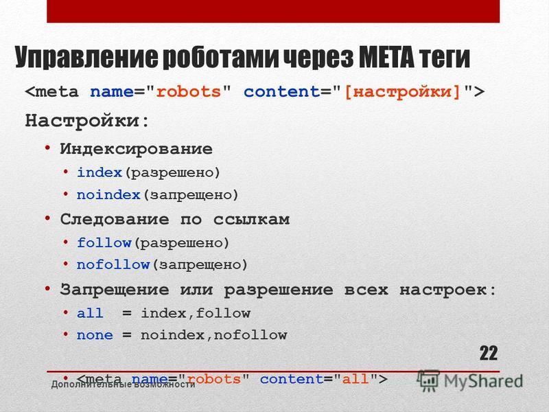 Управление роботами через META теги Настройки: Индексирование index(разрешено) noindex(запрещено) Следование по ссылкам follow(разрешено) nofollow(запрещено) Запрещение или разрешение всех настроек: all = index,follow none = noindex,nofollow Дополнит