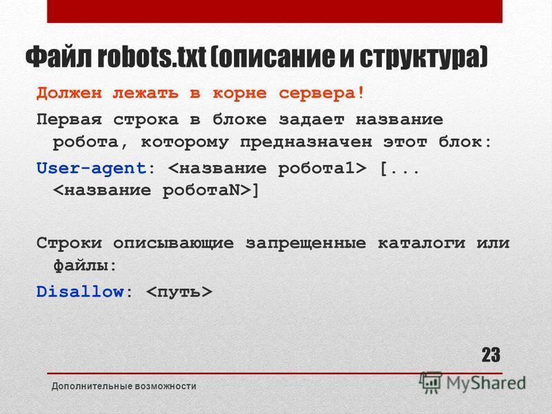 Файл robots.txt (описание и структура) Должен лежать в корне сервера! Первая строка в блоке задает название робота, которому предназначен этот блок: User-agent: [... ] Строки описывающие запрещенные каталоги или файлы: Disallow: Дополнительные возмож