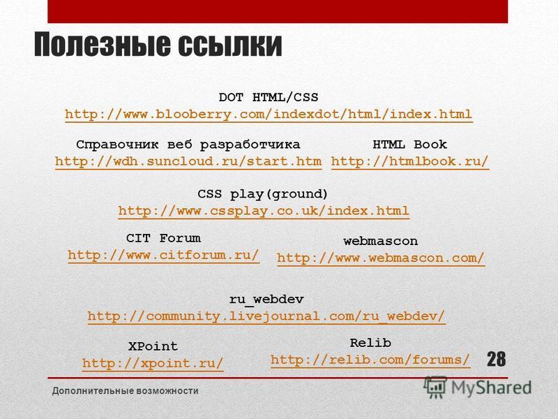 Полезные ссылки DOT HTML/CSS http://www.blooberry.com/indexdot/html/index.html Справочник веб разработчика http://wdh.suncloud.ru/start.htm HTML Book http://htmlbook.ru/ XPoint http://xpoint.ru/ Relib http://relib.com/forums/ ru_webdev http://communi
