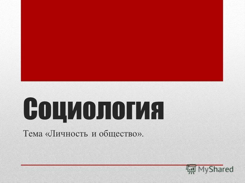 Социология Тема «Личность и общество».