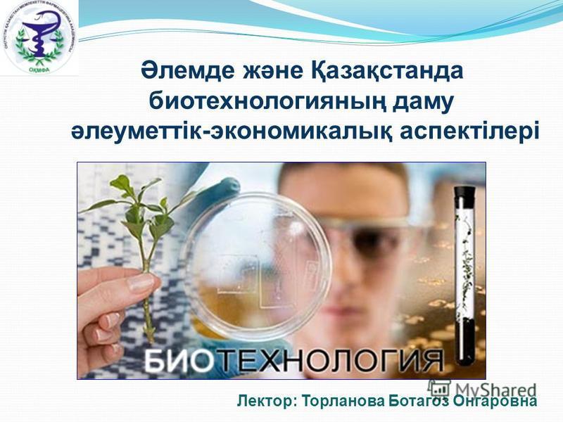 Әлемде және Қазақстанда биотехнологияның даму әлеуметтік-экономикалық аспектілері Лектор: Торланова Ботагоз Онгаровна