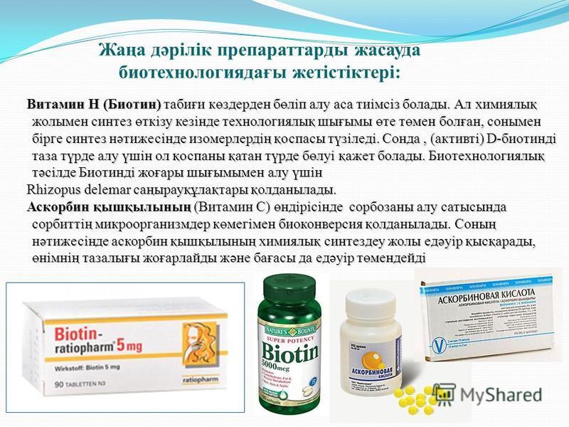 Жаңа дәрілік препаратады засауда биотехнология дағы жетістіктері: Витамин Н (Биотин) табиғи көздерден бөліп алу аса тиімсіз болады. Ал химиялық жолымен синтез өткізу кезінде технологиялық шығымы өте төмен болған, сонымен бірге синтез нәтижесінде изом