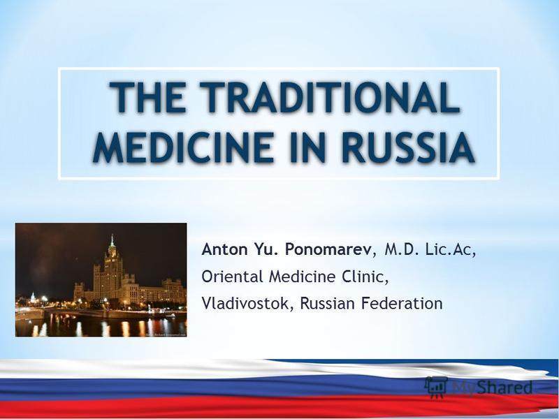 Anton Yu. Ponomarev, M.D. Lic.Ac, Oriental Medicine Clinic, Vladivostok, Russian Federation THE TRADITIONAL MEDICINE IN RUSSIA
