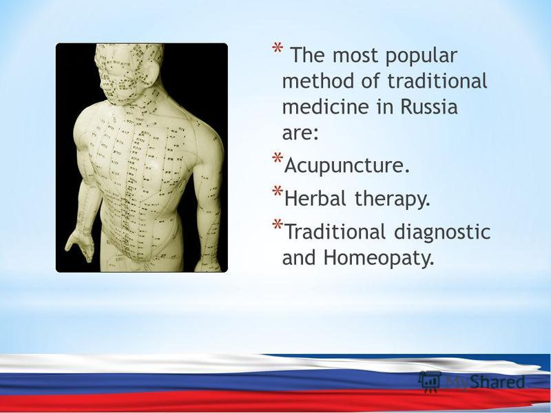 * The most popular method of traditional medicine in Russia are: * Acupuncture. * Herbal therapy. * Traditional diagnostic and Homeopaty.