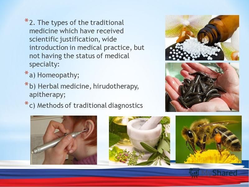 * 2. The types of the traditional medicine which have received scientific justification, wide introduction in medical practice, but not having the status of medical specialty: * а) Homeopathy; * b) Herbal medicine, hirudotherapy, apitherapy; * c) Met