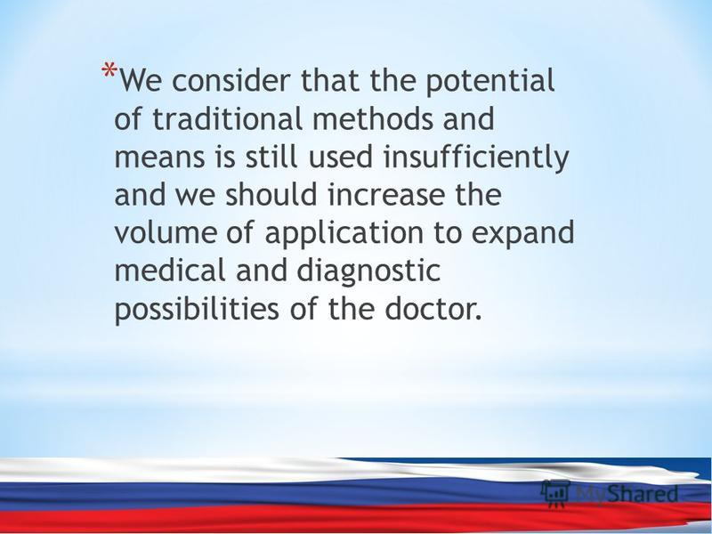 * We consider that the potential of traditional methods and means is still used insufficiently and we should increase the volume of application to expand medical and diagnostic possibilities of the doctor.