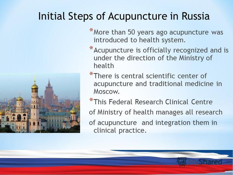 * More than 50 years ago acupuncture was introduced to health system. * Acupuncture is officially recognized and is under the direction of the Ministry of health * There is central scientific center of acupuncture and traditional medicine in Moscow.