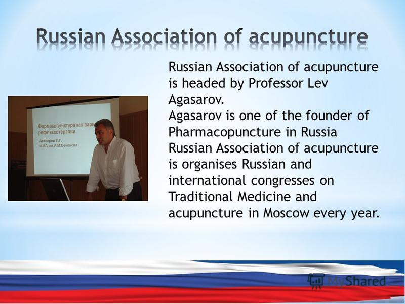 Russian Association of acupuncture is headed by Professor Lev Agasarov. Agasarov is one of the founder of Pharmacopuncture in Russia Russian Association of acupuncture is organises Russian and international congresses on Traditional Medicine and acup