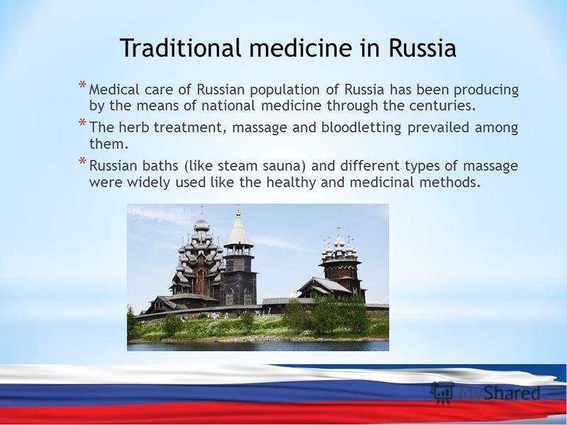 * Medical care of Russian population of Russia has been producing by the means of national medicine through the centuries. * The herb treatment, massage and bloodletting prevailed among them. * Russian baths (like steam sauna) and different types of