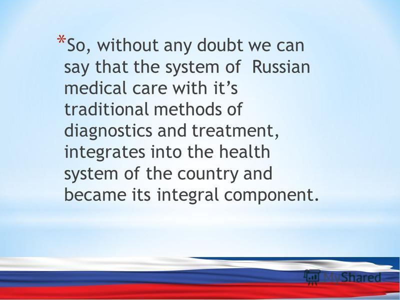 * So, without any doubt we can say that the system of Russian medical care with its traditional methods of diagnostics and treatment, integrates into the health system of the country and became its integral component.