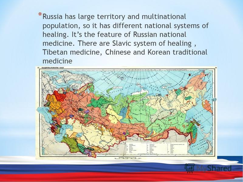 * Russia has large territory and multinational population, so it has different national systems of healing. Its the feature of Russian national medicine. There are Slavic system of healing, Tibetan medicine, Chinese and Korean traditional medicine