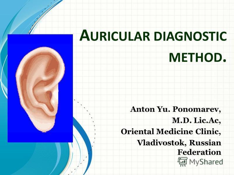 A URICULAR DIAGNOSTIC METHOD. Anton Yu. Ponomarev, M.D. Lic.Ac, Oriental Medicine Clinic, Vladivostok, Russian Federation