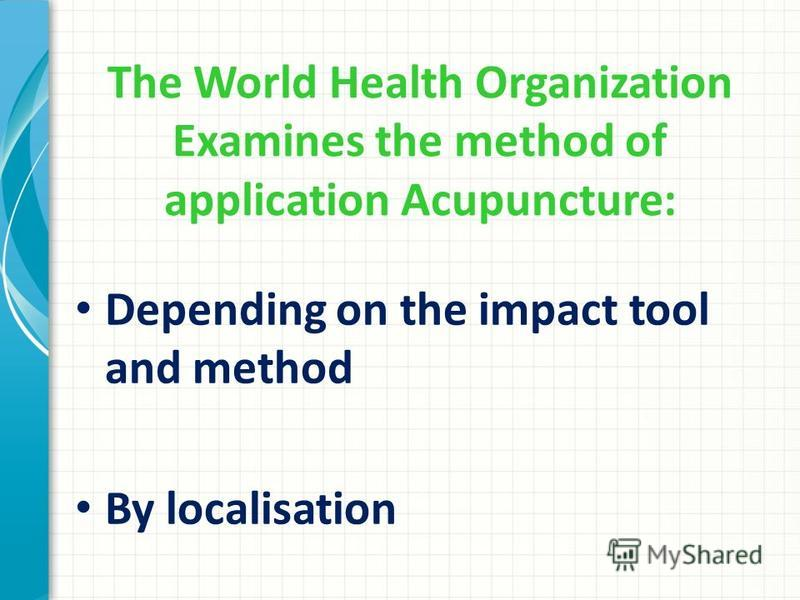 The World Health Organization Examines the method of application Acupuncture: Depending on the impact tool and method By localisation