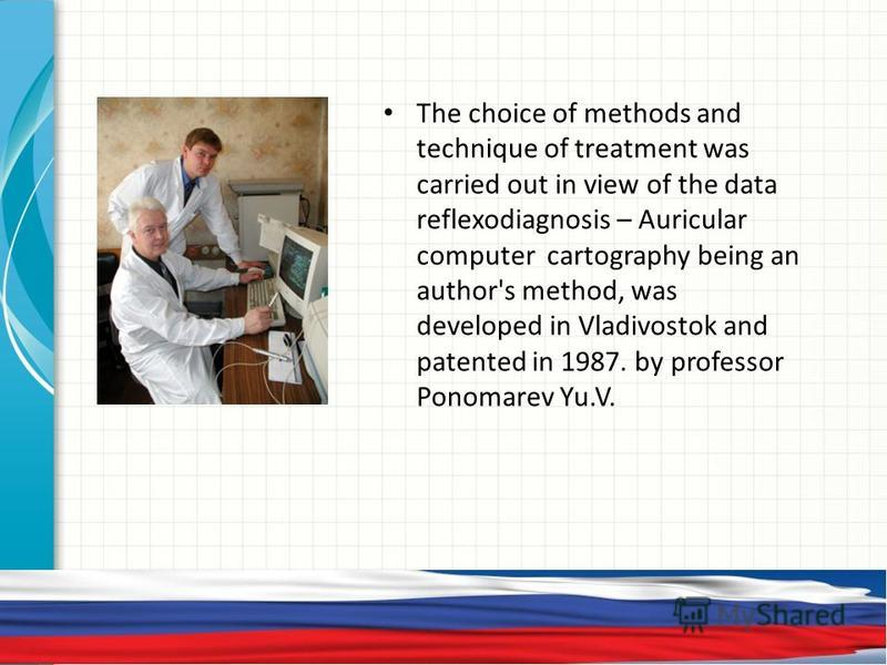 The choice of methods and technique of treatment was carried out in view of the data reflexodiagnosis – Auricular computer cartography being an author's method, was developed in Vladivostok and patented in 1987. by professor Ponomarev Yu.V.