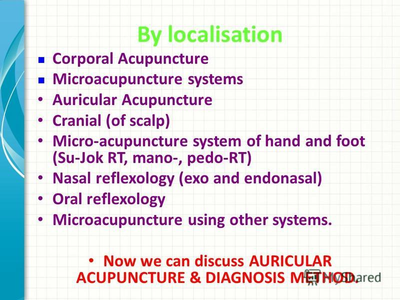 By localisation Corporal Acupuncture Microacupuncture systems Auricular Acupuncture Cranial (of scalp) Micro-acupuncture system of hand and foot (Su-Jok RT, mano-, pedo-RT) Nasal reflexology (exo and endonasal) Oral reflexology Microacupuncture using
