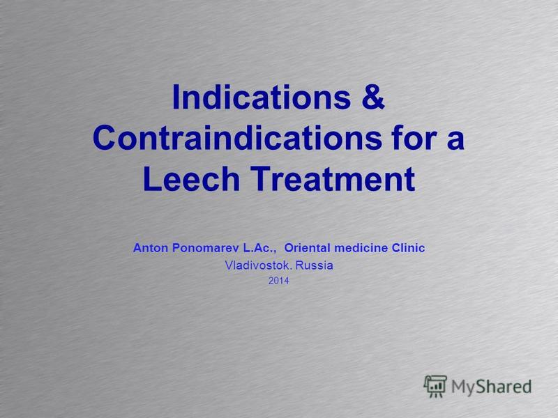 Indications & Contraindications for a Leech Treatment Anton Ponomarev L.Ac., Oriental medicine Clinic Vladivostok. Russia 2014