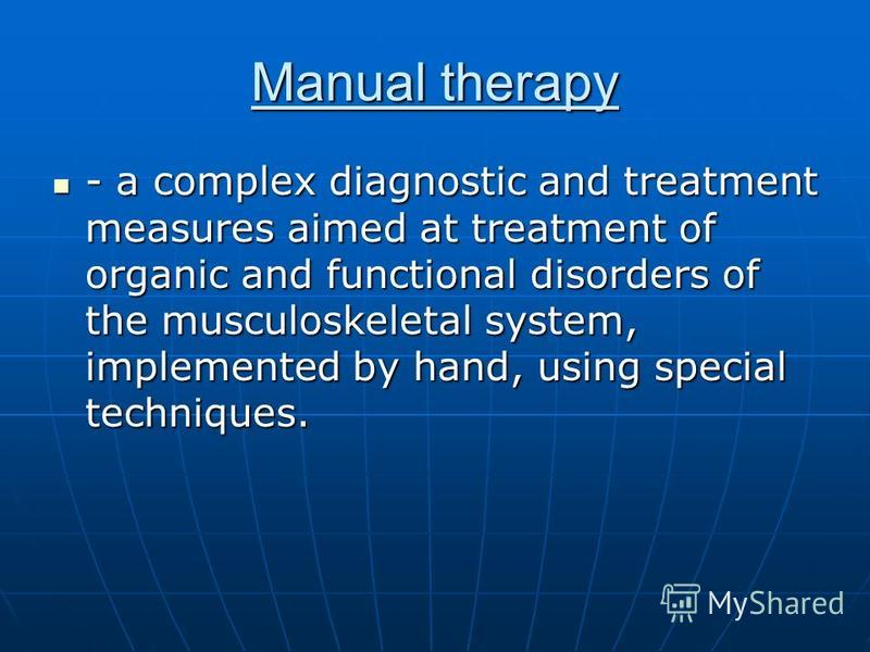 Manual therapy - a complex diagnostic and treatment measures aimed at treatment of organic and functional disorders of the musculoskeletal system, implemented by hand, using special techniques. - a complex diagnostic and treatment measures aimed at t