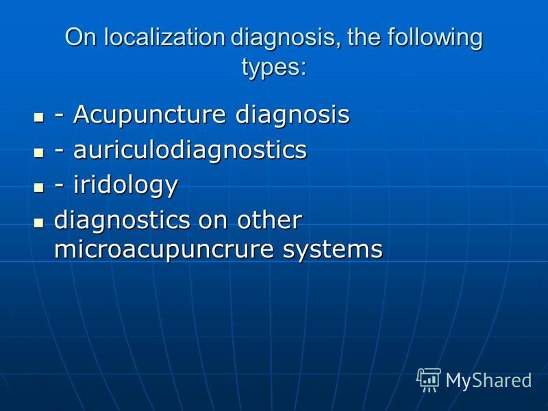 On localization diagnosis, the following types: - Acupuncture diagnosis - Acupuncture diagnosis - auriculodiagnostics - auriculodiagnostics - iridology - iridology diagnostics on other microacupuncrure systems diagnostics on other microacupuncrure sy