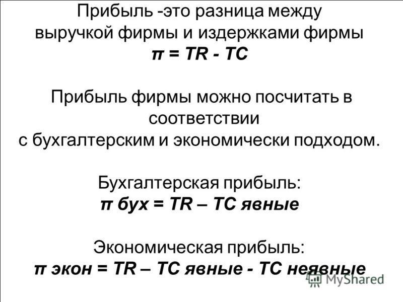 Прибыль -это разница между выручкой фирмы и издержками фирмы π = TR - TC Прибыль фирмы можно посчитать в соответствии с бухгалтерским и экономически подходом. Бухгалтерская прибыль: π бух = TR – TC явные Экономическая прибыль: π экон = TR – TC явные