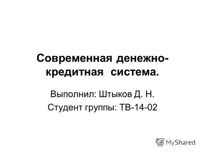 Современная денежно- кредитная система. Выполнил: Штыков Д. Н. Студент группы: ТВ-14-02