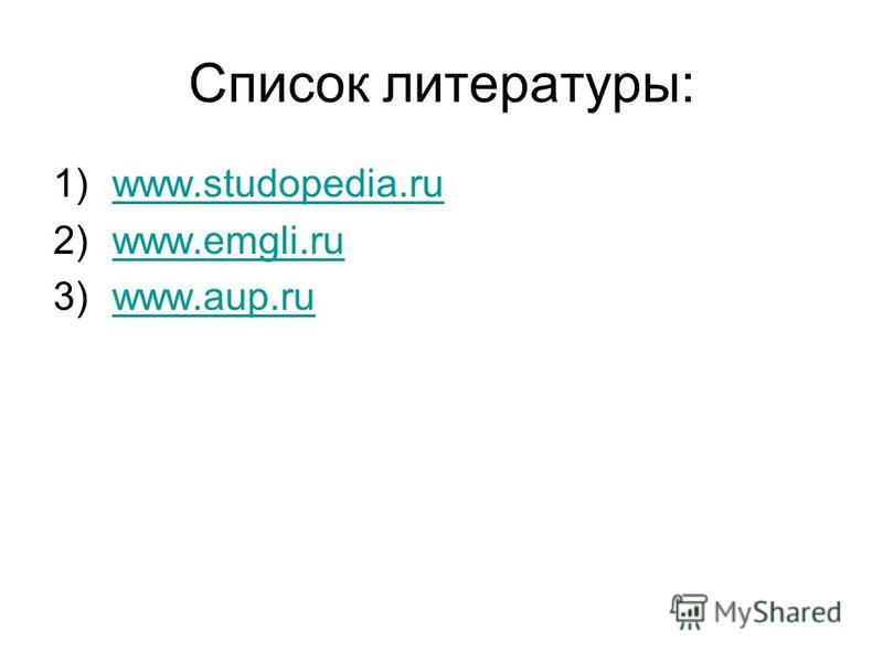 Список литературы: 1)www.studopedia.ruwww.studopedia.ru 2)www.emgli.ruwww.emgli.ru 3)www.aup.ruwww.aup.ru