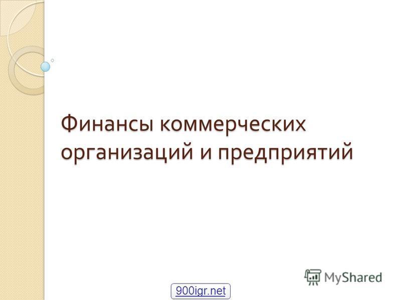 Финансы коммерческих организаций и предприятий 900igr.net